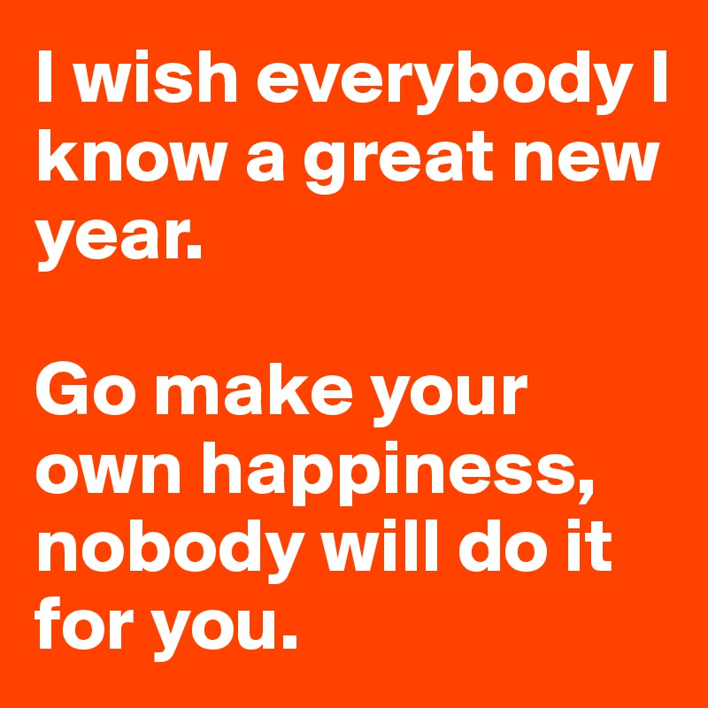 I wish everybody I know a great new year.   Go make your own happiness, nobody will do it for you.