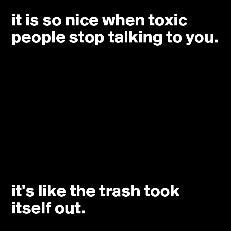 it is so nice when toxic people stop talking to you.          it's like the trash took itself out.