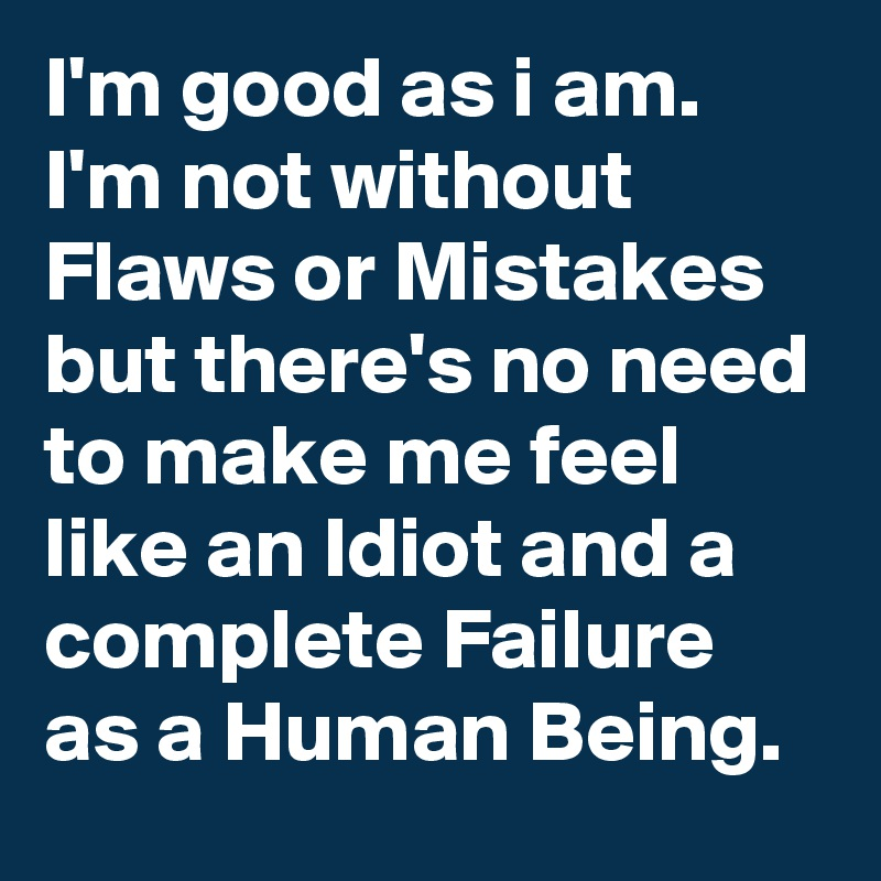 I'm good as i am. I'm not without Flaws or Mistakes but there's no need to make me feel like an Idiot and a complete Failure as a Human Being.