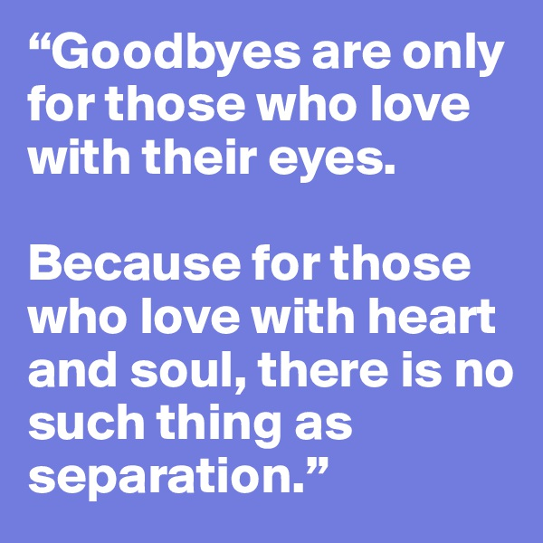 """""""Goodbyes are only for those who love with their eyes.   Because for those who love with heart and soul, there is no such thing as separation."""""""