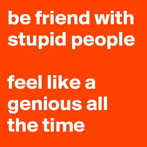 be friend with stupid people  feel like a genious all the time