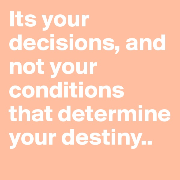 Its your decisions, and not your conditions that determine your destiny..