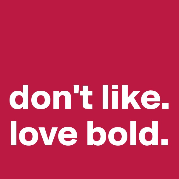 don't like. love bold.