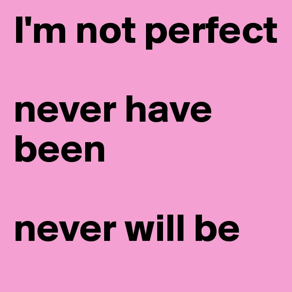 I'm not perfect  never have been  never will be