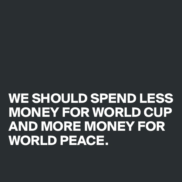 WE SHOULD SPEND LESS MONEY FOR WORLD CUP AND MORE MONEY FOR WORLD PEACE.