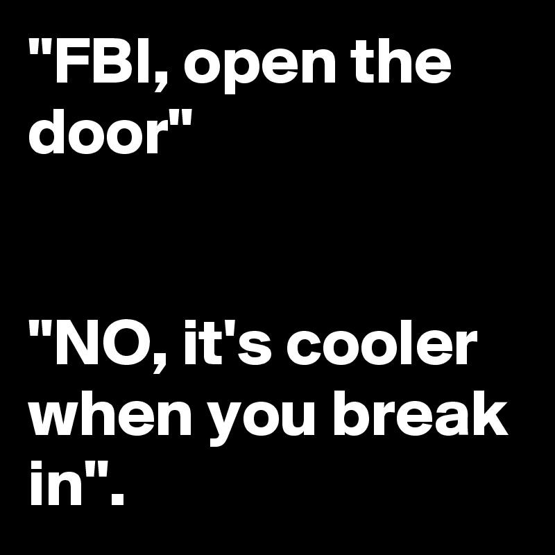 """""""FBI, open the door""""   """"NO, it's cooler when you break in""""."""