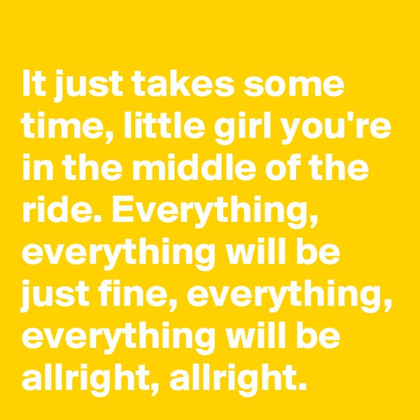 It just takes some time, little girl you're in the middle of the ride. Everything, everything will be just fine, everything, everything will be allright, allright.