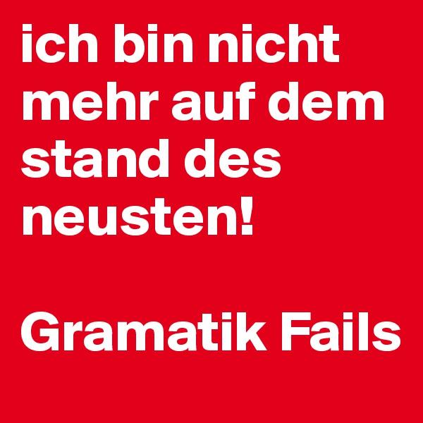 ich bin nicht mehr auf dem stand des neusten!  Gramatik Fails