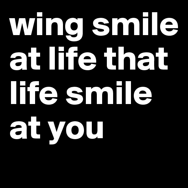 wing smile at life that life smile at you