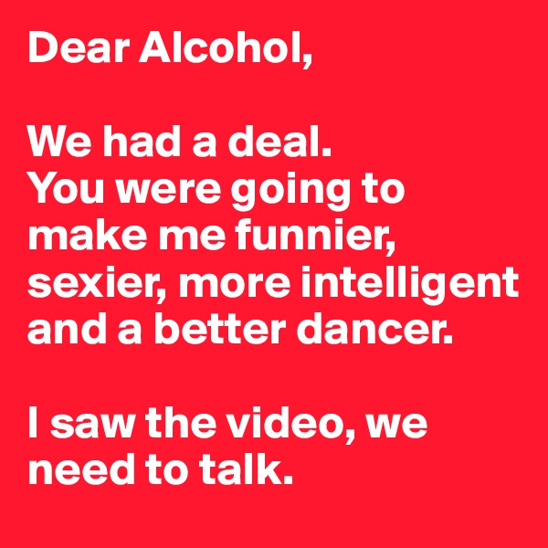 Dear Alcohol,   We had a deal. You were going to make me funnier, sexier, more intelligent and a better dancer.   I saw the video, we need to talk.