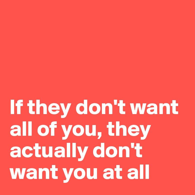 If they don't want all of you, they actually don't want you at all