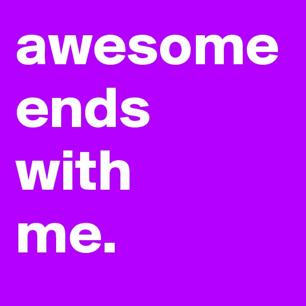 awesome ends with  me.