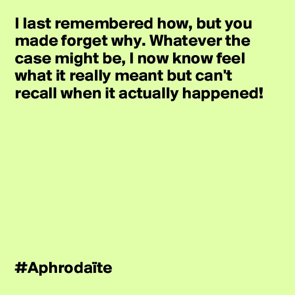 I last remembered how, but you made forget why. Whatever the case might be, I now know feel what it really meant but can't recall when it actually happened!           #Aphrodaïte