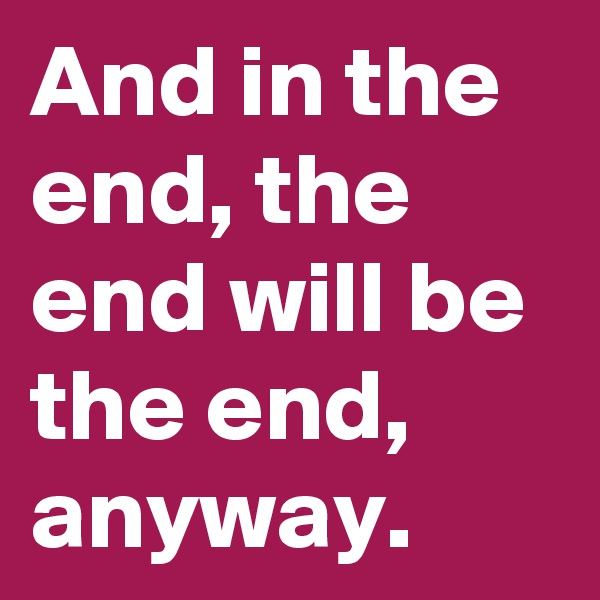 And in the end, the end will be the end, anyway.