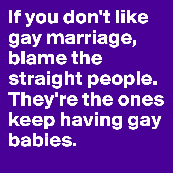 If you don't like gay marriage, blame the straight people. They're the ones keep having gay babies.