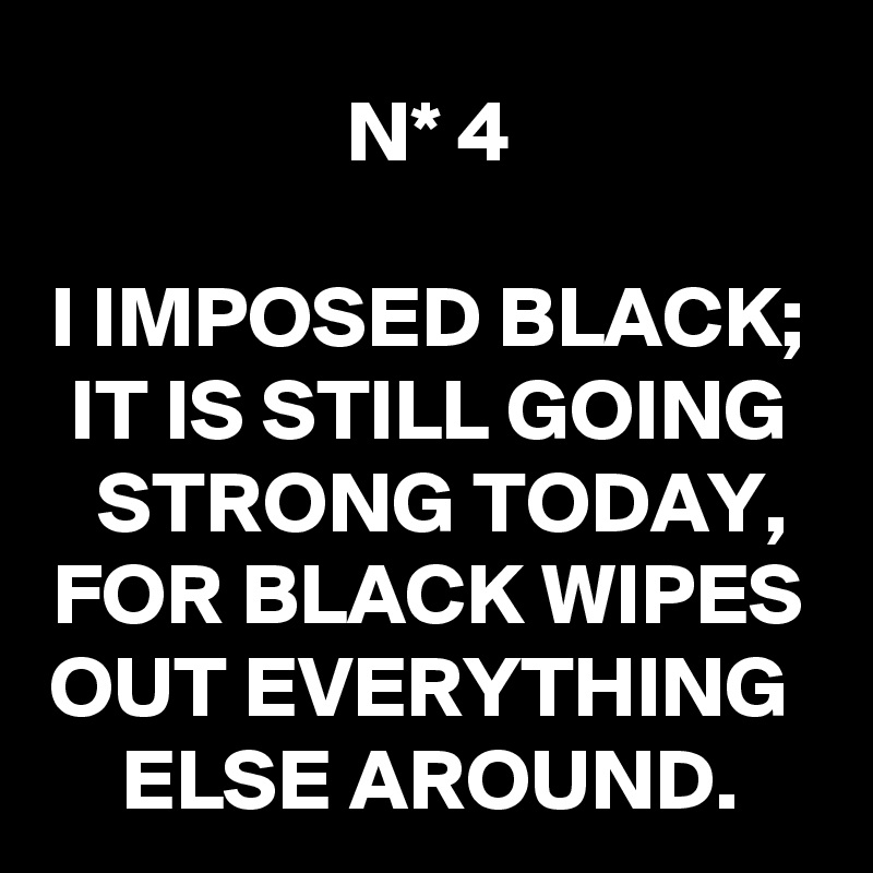 N* 4  I IMPOSED BLACK; IT IS STILL GOING STRONG TODAY, FOR BLACK WIPES OUT EVERYTHING  ELSE AROUND.