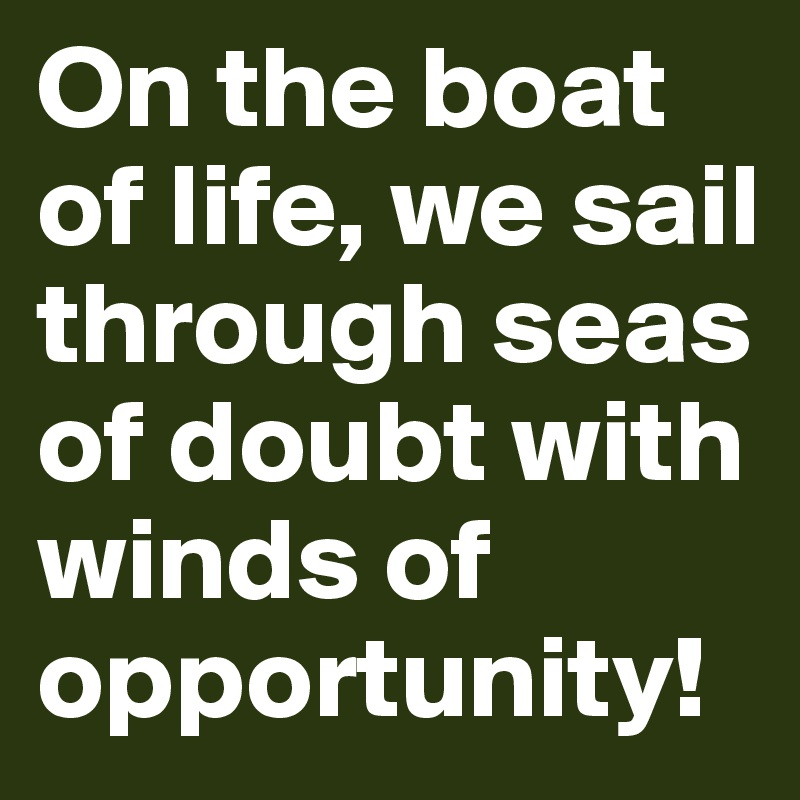 On the boat of life, we sail through seas of doubt with winds of opportunity!