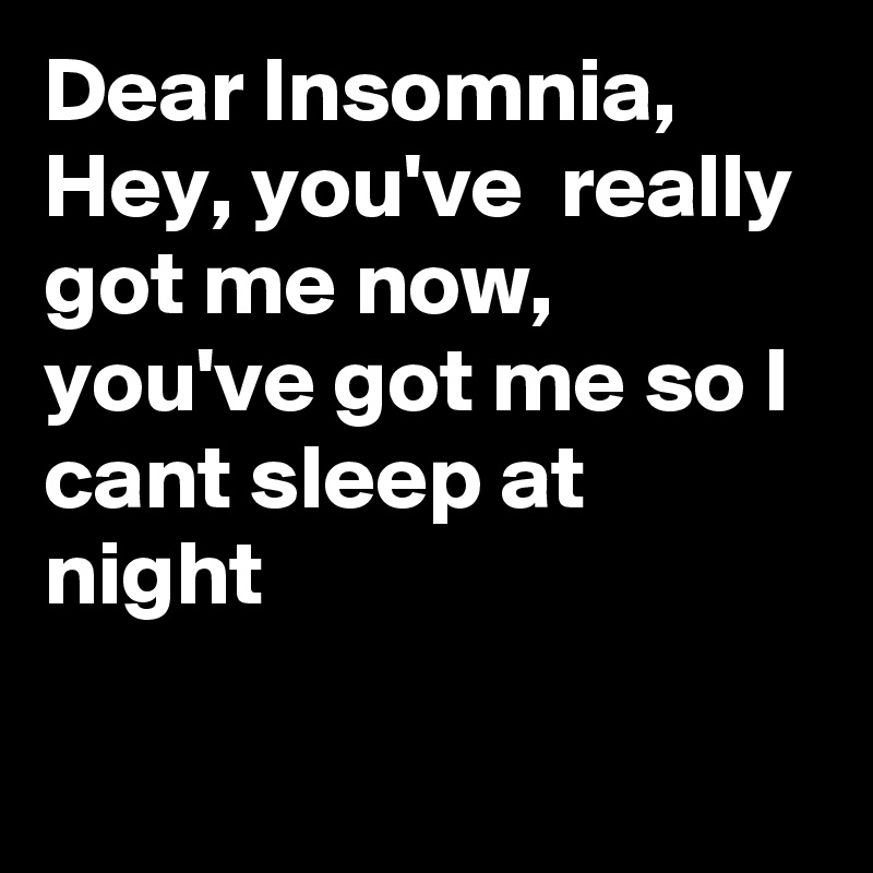 Dear Insomnia, Hey, you've  really got me now, you've got me so I cant sleep at night