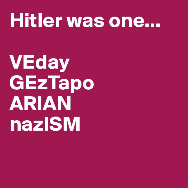 Hitler was one...  VEday GEzTapo ARIAN nazISM