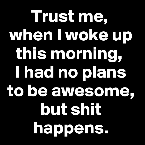 Trust me,  when I woke up this morning,  I had no plans to be awesome, but shit happens.