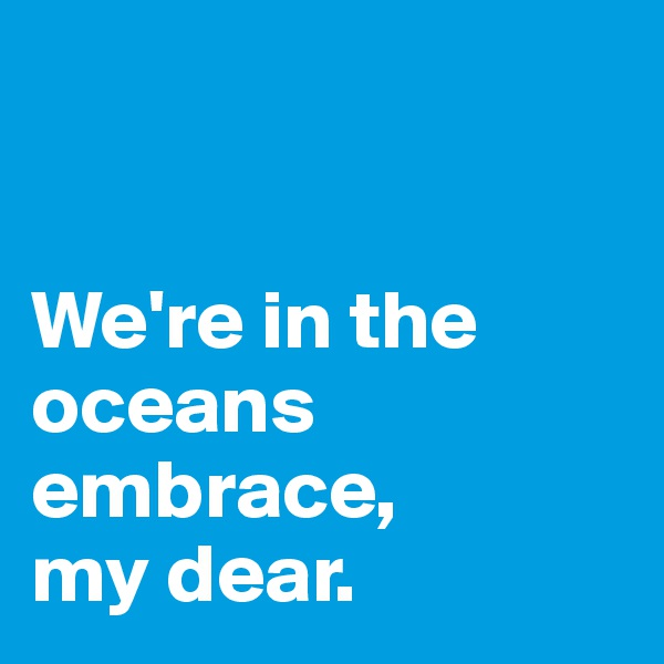We're in the oceans embrace, my dear.