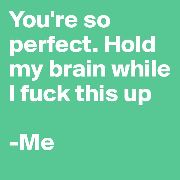 You're so perfect. Hold my brain while I fuck this up  -Me
