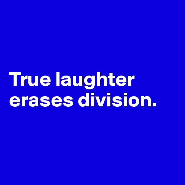True laughter erases division.