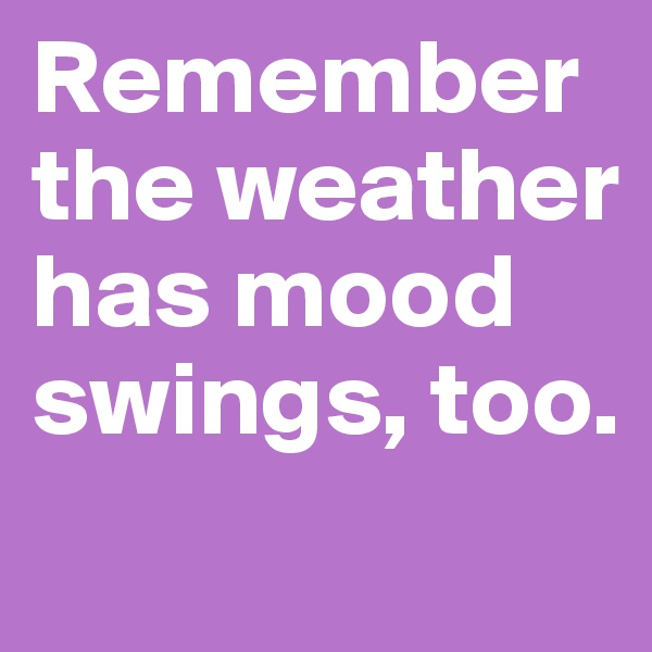 Remember the weather has mood swings, too.