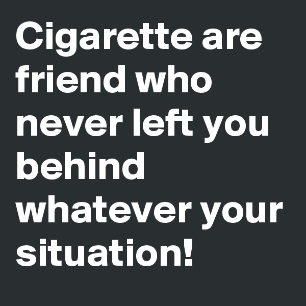 Cigarette are friend who never left you behind whatever your situation!