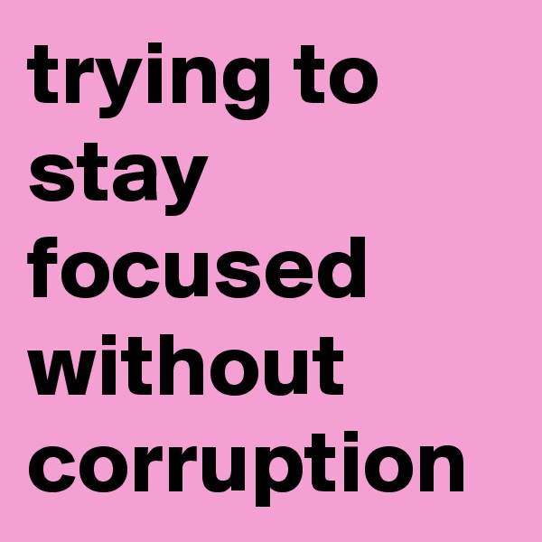 trying to stay focused without corruption