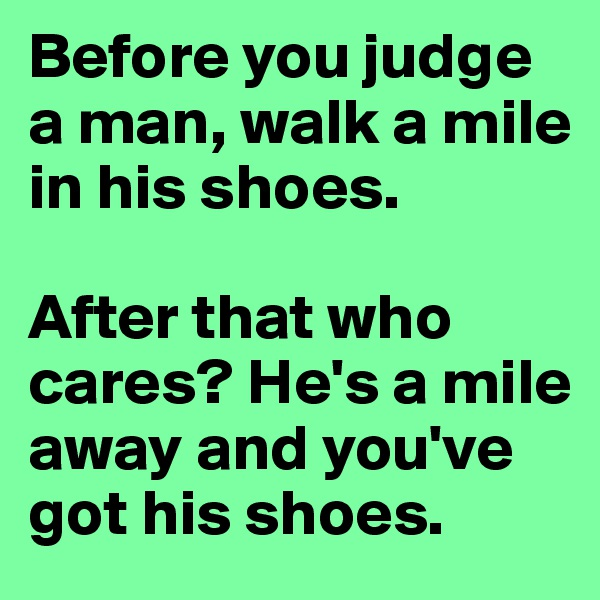 Before you judge a man, walk a mile in his shoes.   After that who cares? He's a mile away and you've got his shoes.
