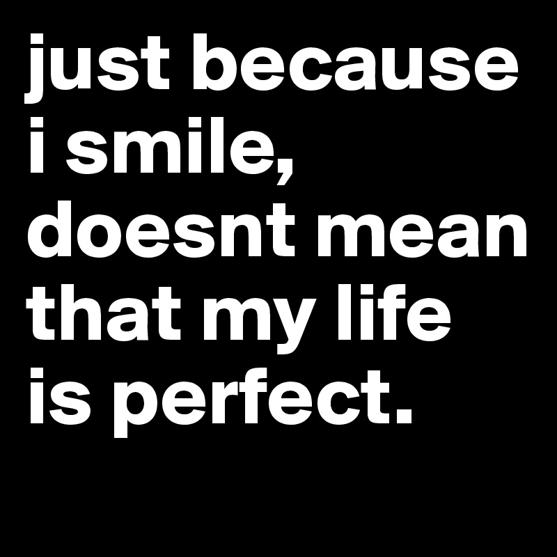 just because i smile, doesnt mean that my life is perfect.