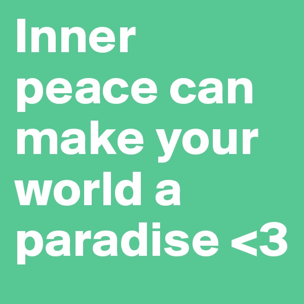Inner peace can make your world a paradise <3