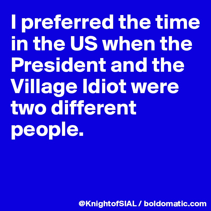 I preferred the time in the US when the President and the Village Idiot were two different people.