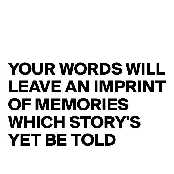 YOUR WORDS WILL LEAVE AN IMPRINT OF MEMORIES  WHICH STORY'S YET BE TOLD