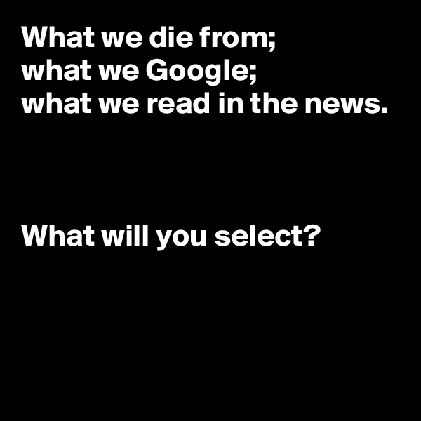 What we die from;  what we Google;  what we read in the news.    What will you select?