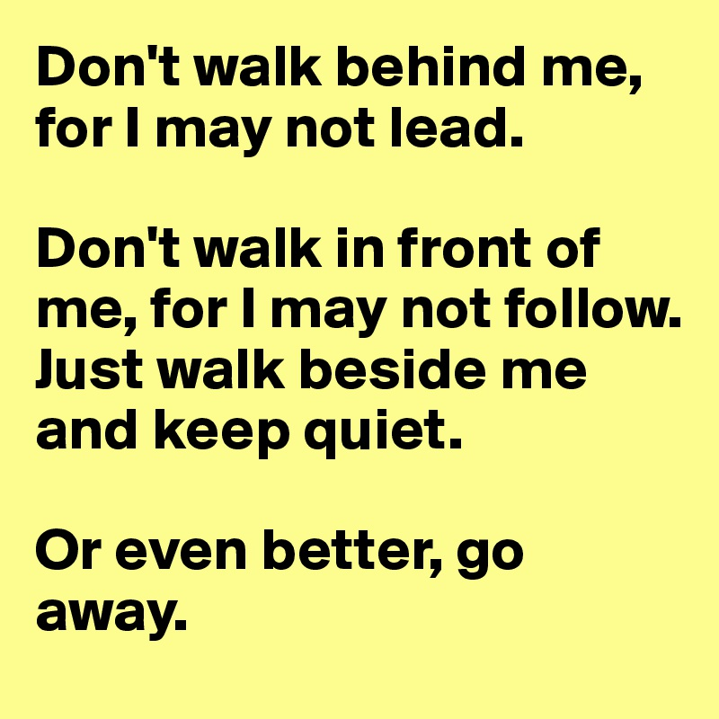 Don't walk behind me, for I may not lead.   Don't walk in front of me, for I may not follow.  Just walk beside me and keep quiet.   Or even better, go away.