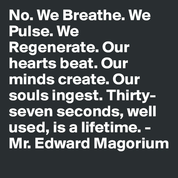 No. We Breathe. We Pulse. We Regenerate. Our hearts beat. Our minds create. Our souls ingest. Thirty-seven seconds, well used, is a lifetime. - Mr. Edward Magorium