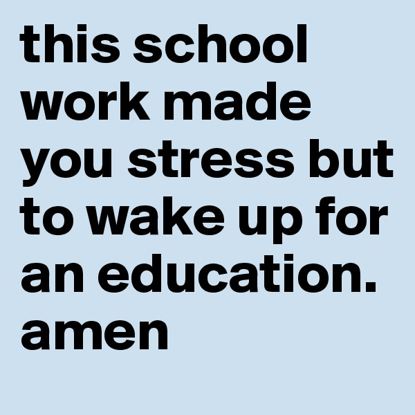 this school work made you stress but to wake up for an education. amen