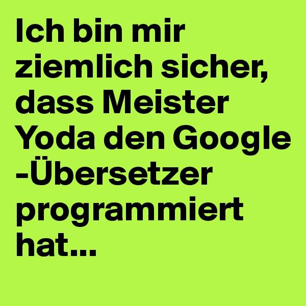 Ich bin mir ziemlich sicher, dass Meister Yoda den Google -Übersetzer programmiert hat...