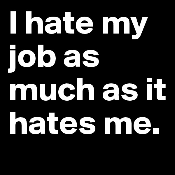 I hate my job as much as it hates me.