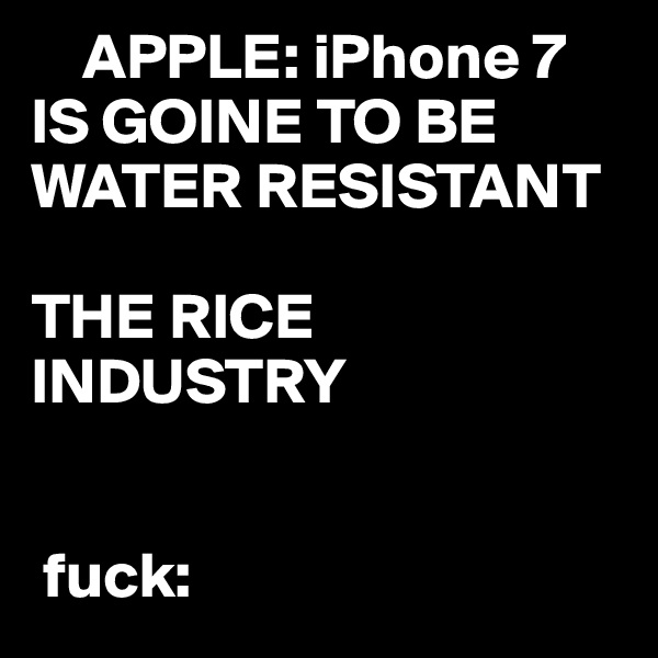 APPLE: iPhone 7  IS GOINE TO BE WATER RESISTANT  THE RICE INDUSTRY      fuck: