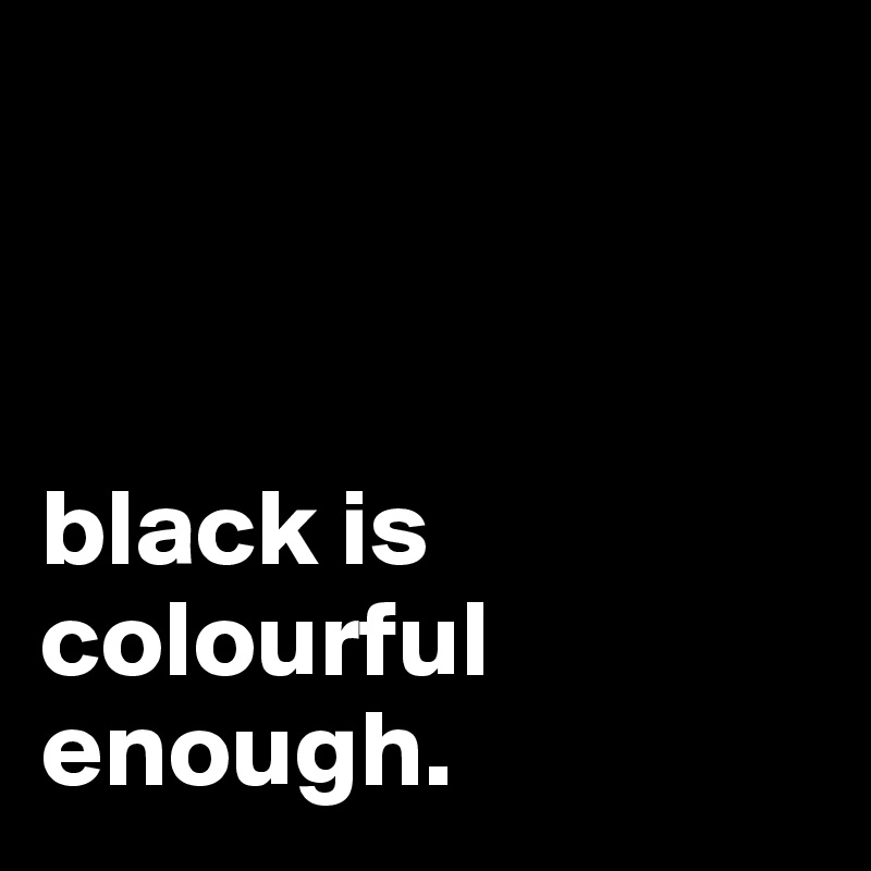black is colourful enough.