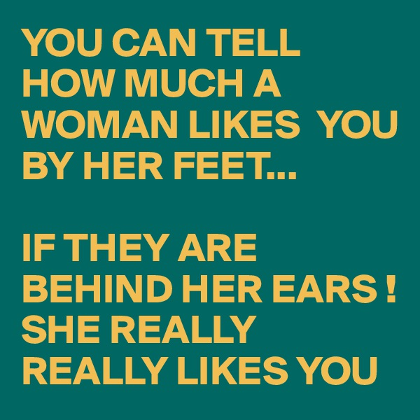 YOU CAN TELL HOW MUCH A WOMAN LIKES  YOU BY HER FEET...  IF THEY ARE BEHIND HER EARS ! SHE REALLY REALLY LIKES YOU