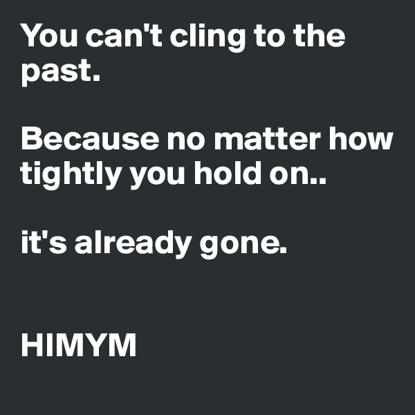 You can't cling to the past.  Because no matter how tightly you hold on..  it's already gone.   HIMYM