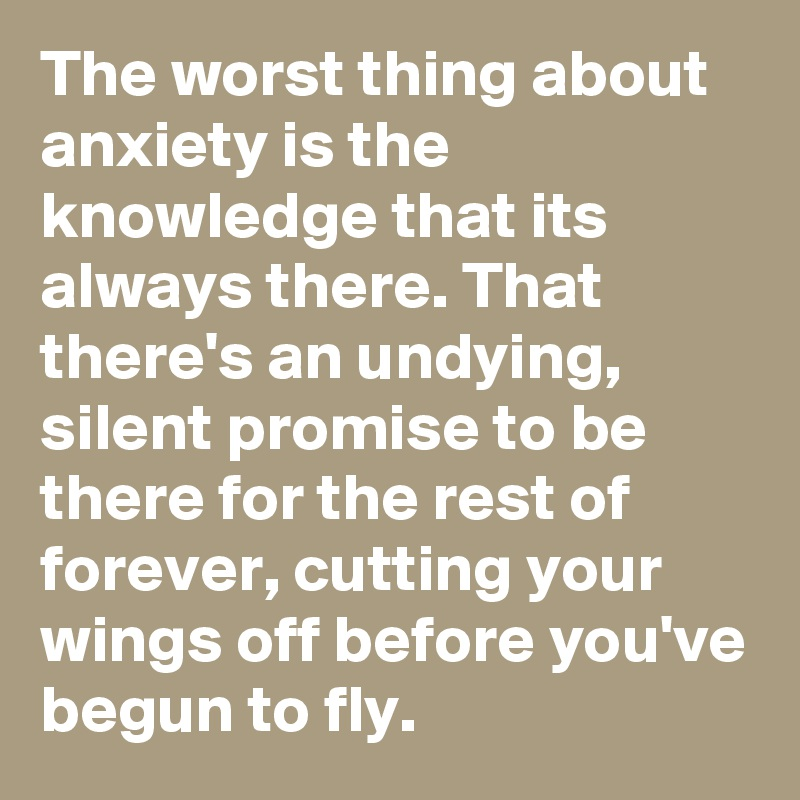 The worst thing about anxiety is the knowledge that its always there. That there's an undying, silent promise to be  there for the rest of forever, cutting your wings off before you've begun to fly.