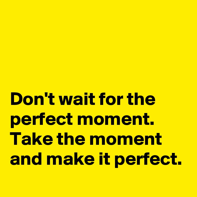 Don't wait for the perfect moment. Take the moment and make it perfect.