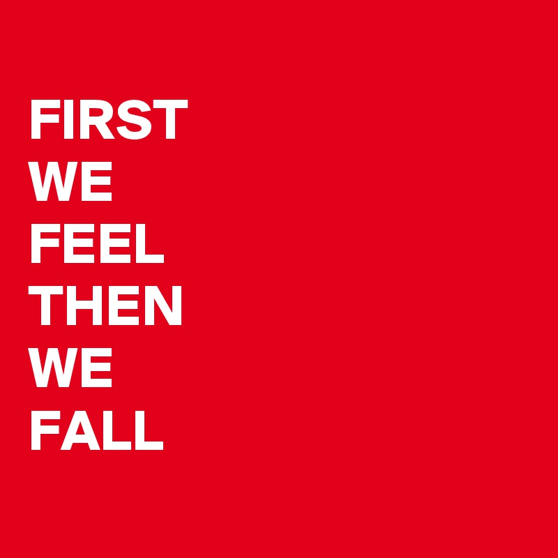FIRST WE FEEL THEN WE FALL