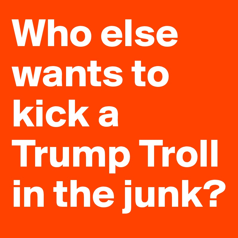 Who else wants to kick a Trump Troll in the junk?