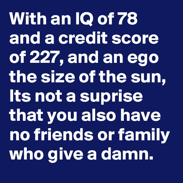 With an IQ of 78 and a credit score of 227, and an ego the size of the sun, Its not a suprise that you also have no friends or family who give a damn.